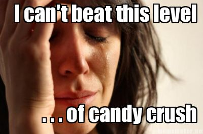 Meme Maker - I can't beat this level . . . of candy crush