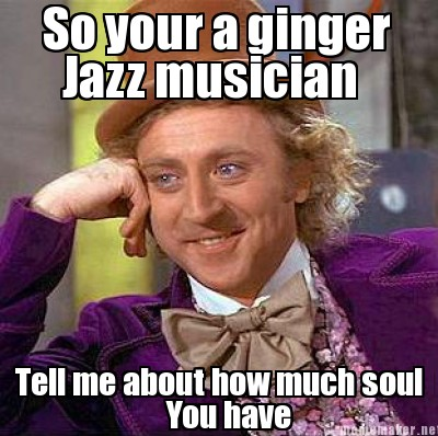 So your a ginger