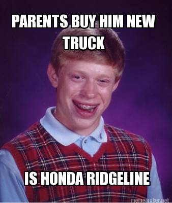 Meme Maker  PARENTS BUY HIM NEW TRUCK IS HONDA RIDGELINE Meme Maker!