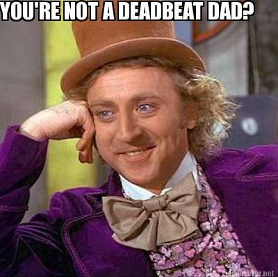 Deadbeat Dads be Like You're Not a Deadbeat Dad