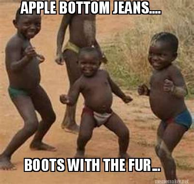 Meme Maker - APPLE BOTTOM JEANS.... BOOTS WITH THE FUR... Meme Maker!