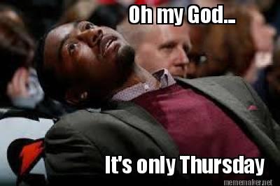 thursday meme MEMEs Its Only Thursday Meme
