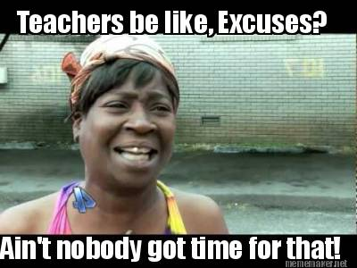 Meme Maker - Teachers be like, Excuses? Ain't nobody got time for ...
