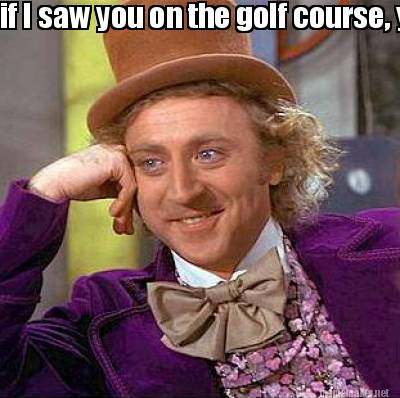Golf Course Memes You on The Golf Course