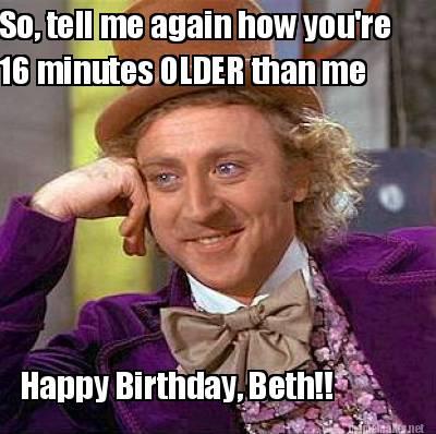 4048320 meme maker happy birthday, beth!! 16 minutes older than me so,Happy Birthday Beth Memes