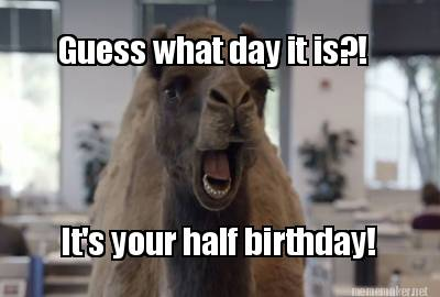 Meme Maker - Guess what day it is   It s your half birthday Guess What Day It Is Birthday Meme