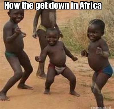 4170203 meme maker how the get down in africa meme generator!,Get Down Meme
