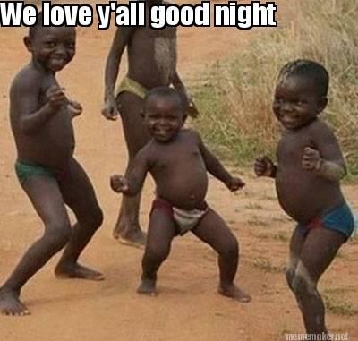 we love y'all Good night!