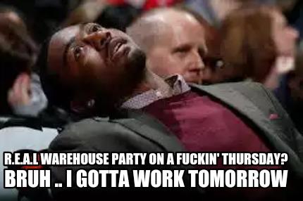... party on a fuckin' Thursday? BRUH .. I gotta work tomorrow Meme Maker Work Party Meme