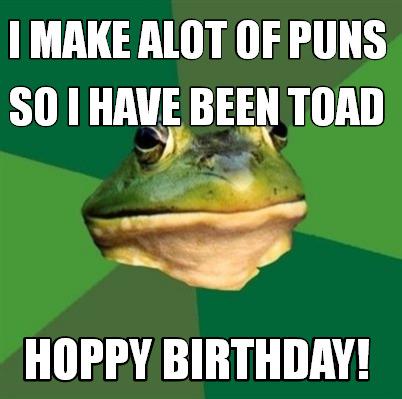 Meme Maker - I make alot of puns Hoppy birthday! So I have been toad ... Frog Puns