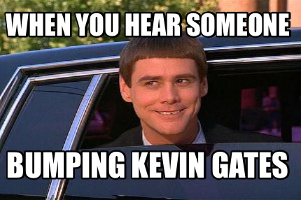 Meme Maker When You Hear Someone Bumping Kevin Gates Meme Maker