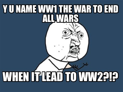 Y U Name Ww1 The War To End All Wars When It Lead To Ww2