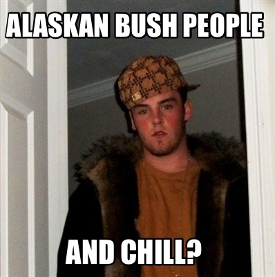 Meme maker alaskan bush people and chill meme maker