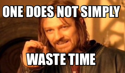 One Does Not Simply Waste Time