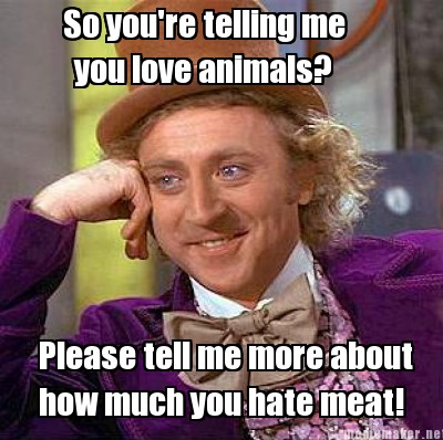 Me you love animals please tell me more about how much you hate meat