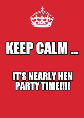 Maker keep calm it s nearly hen party time meme generator