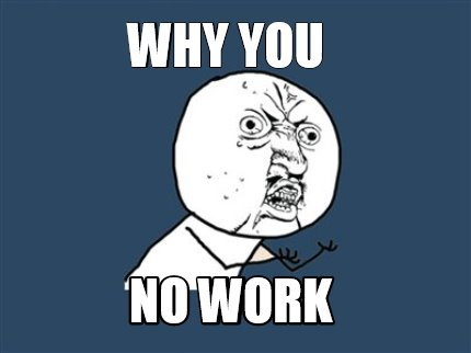 why you no work
