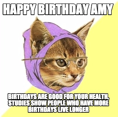 Birthdays are good for your health, Studies show people who have more ...: www.mememaker.net/meme/happy-birthday-amy-birthdays-are-good-for...