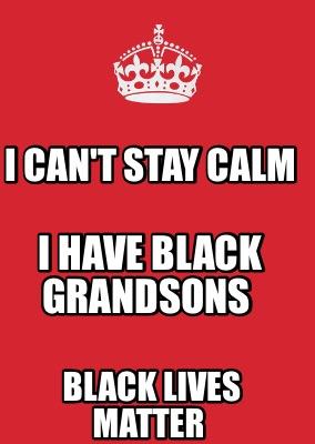 Meme Maker - I can't stay calm I have black grandsons Black lives ...