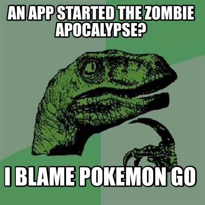 4572120 meme maker an app started the zombie apocalypse? i blame pokemon,Pokemon Meme Maker