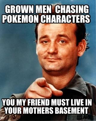 Meme Maker - Grown men chasing Pokemon characters You my friend must ...: www.mememaker.net/meme/grown-men-chasing-pokemon-characters-you-my...