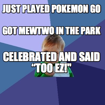 Meme Maker - JUST PLAYED POKEMON GO GOT MEWTWO IN THE PARK CELEBRATED ...