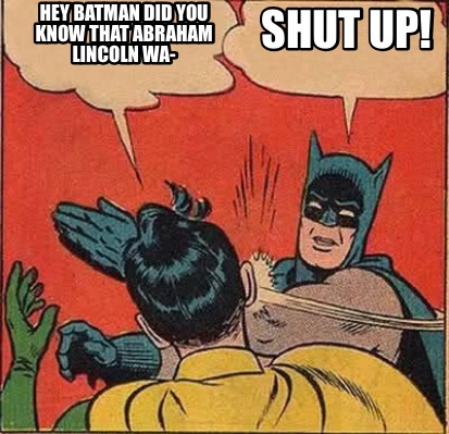 Meme Maker - Hey batman Did you know that Abraham Lincoln Wa- SHUT UP ...