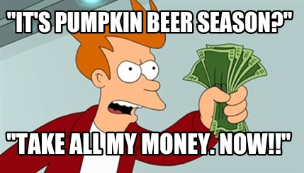 "Meme Maker - ""It's Pumpkin Beer Season?"" ""Take All My Money. Now ..."