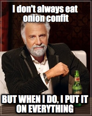 I don't always eat onion confit... but when I do, I put it on everything.