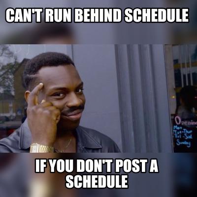 Meme Maker - Can't run behind schedule If you don't post a schedule Meme  Generator!