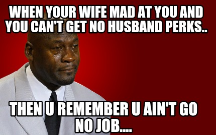 Meme Maker - When your wife mad at you and you can't get no ...