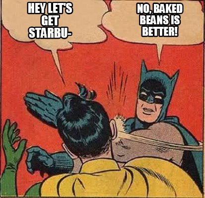 Meme Maker Hey Let S Get Starbu No Baked Beans Is Better Meme Generator