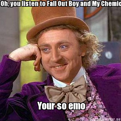Oh, you listen to Fall Out Boy and My Chemical Romance?