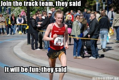 The track team they said it will be fun they said re caption this meme